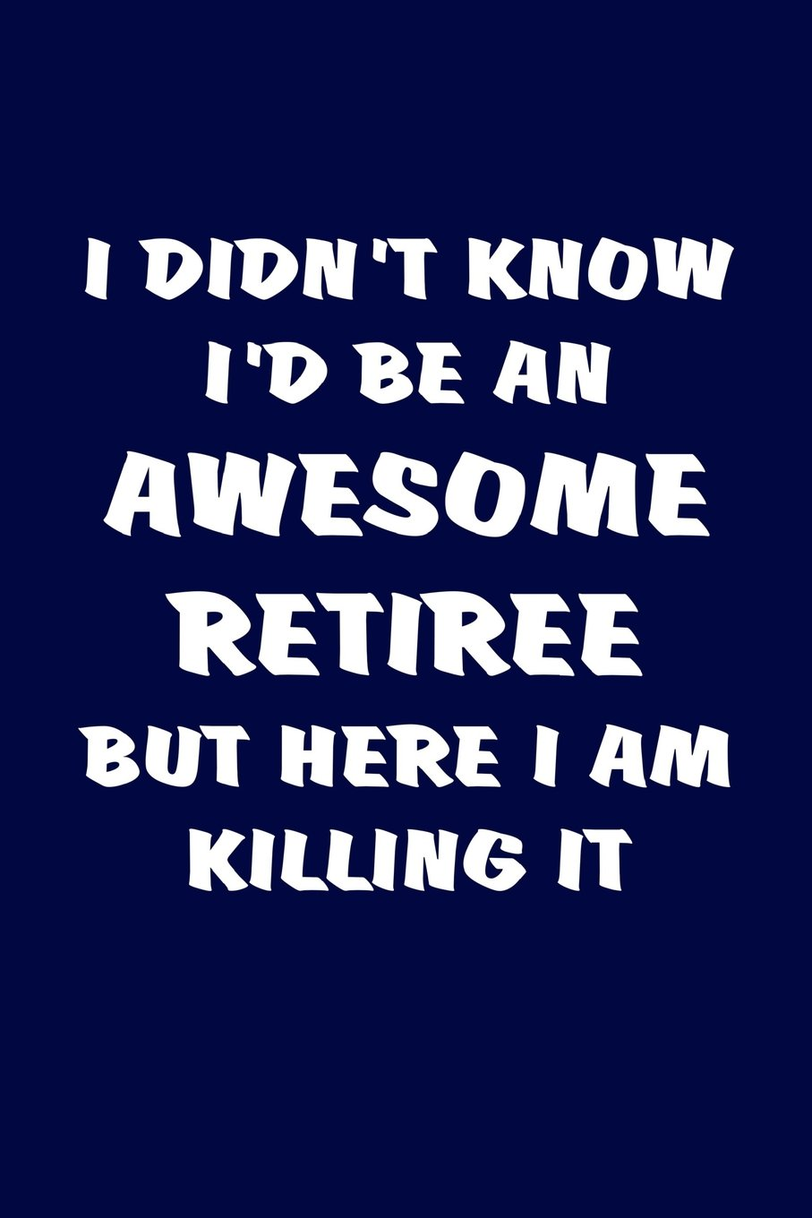 I Didn't Know I'd Be An Awesome Retiree But Here I Am Killing It: Funny Retirement Gifts For Women And Men. Humorous Retired Blank Notebook, Diary, Journal. ebook