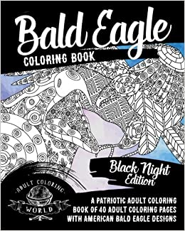 bald eagle coloring book a patriotic adult coloring book of 40 adult coloring pages with american bald eagle designs american patriotic coloring books volume 1