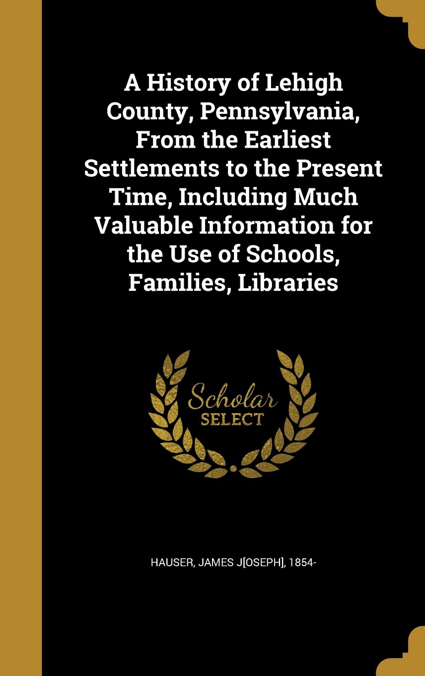 Download A History of Lehigh County, Pennsylvania, from the Earliest Settlements to the Present Time, Including Much Valuable Information for the Use of Schools, Families, Libraries ebook