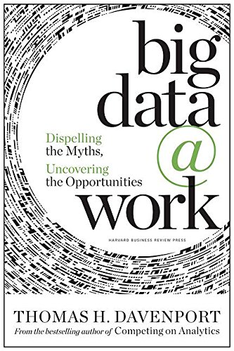 Big Data at Work: Dispelling the Myths, Uncovering the Opportunities (Competing On Analytics The New Science Of Winning)