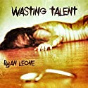 Wasting Talent Audiobook by Ryan Leone Narrated by Jeff Wiley