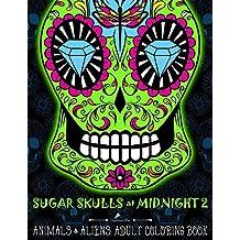Sugar Skulls at Midnight Adult Coloring Book : Volume 2 Animals & Aliens: A Día de Los Muertos & Day of the Dead Coloring Book for Adults & Teens