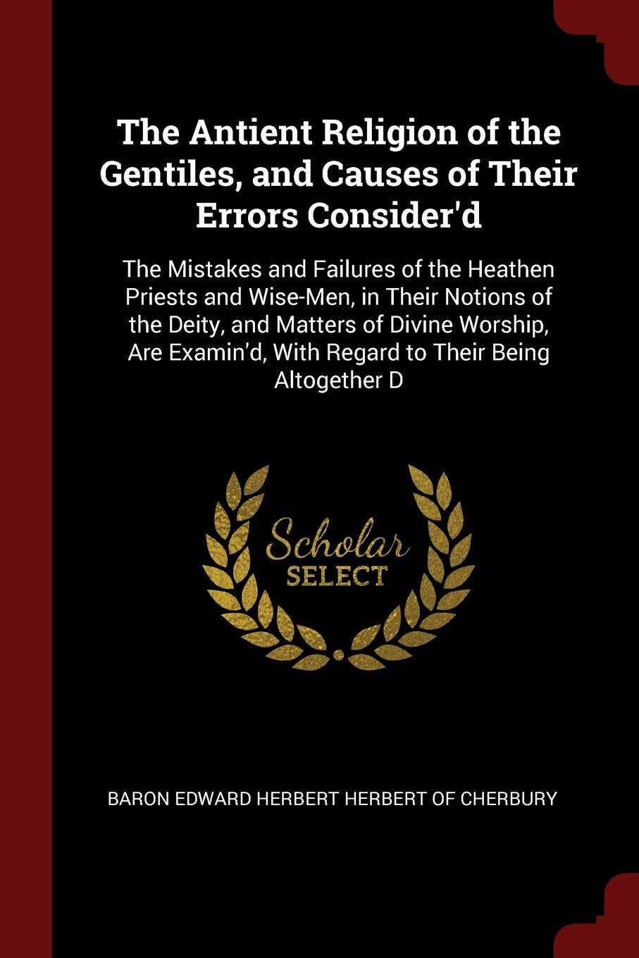 Download The Antient Religion of the Gentiles, and Causes of Their Errors Consider'd: The Mistakes and Failures of the Heathen Priests and Wise-Men, in Their With Regard to Their Being Altogether D pdf epub