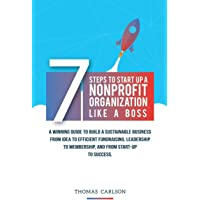 7 Steps to Start Up a Nonprofit Organization Like a Boss: A Winning Guide to Build a Sustainable Business from Idea to Efficient Fundraising, Leadership to Membership, and from Start-Up to Success.