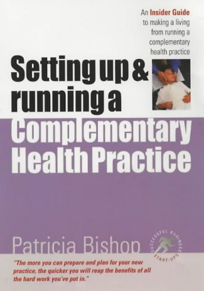 Setting up & Running a Complementary Health Practice: An Insider Guide to running your own practice (Successful Business Start-Ups) pdf