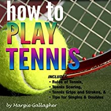 How to Play Tennis: The Complete Guide to the Rules of Tennis, Tennis Scoring, Tennis Grips and Strokes, and Tennis Tips for Singles & Doubles Audiobook by Margie Gallagher Narrated by Jim D. Johnston