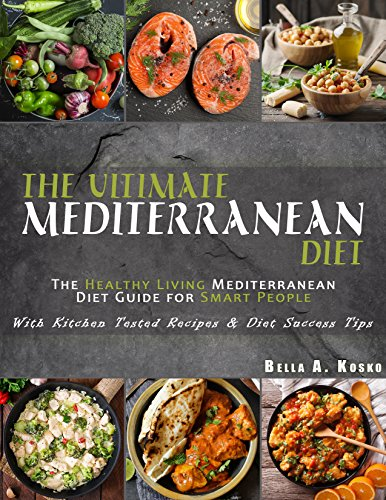 The Ultimate Mediterranean Diet Cookbook: The Healthy Living Mediterranean Diet Guide for Smart People - With Kitchen Tested Recipes & Diet Success Tips by Bella A. Kosko