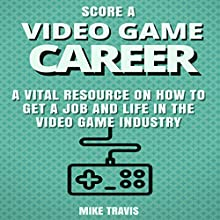 Score a Video Game Career: A Vital Resource on How to Get a Job and Life in the Video Game Industry Audiobook by Mike Travis Narrated by Brian Ackley