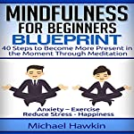 Mindfulness for Beginners Blueprint: 40 Steps to Become More Present in the Moment Through Meditation | Michael Hawkin