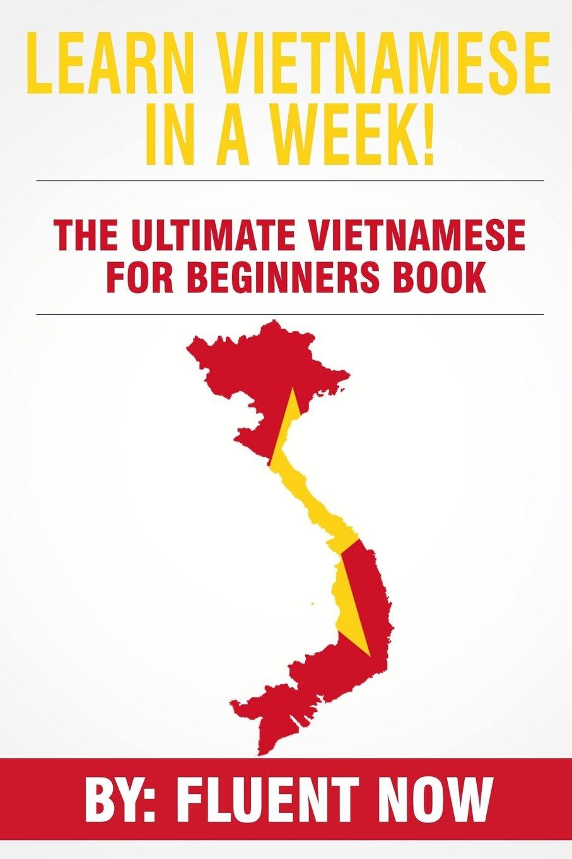 Learn Vietnamese : In A Week!  The Ultimate Vietnamese for Beginners Book: The Essential Vietnamese Language Learning Book  (Vietnamese, Learn Vietnamese, Learn Vietnamese Audio) ebook