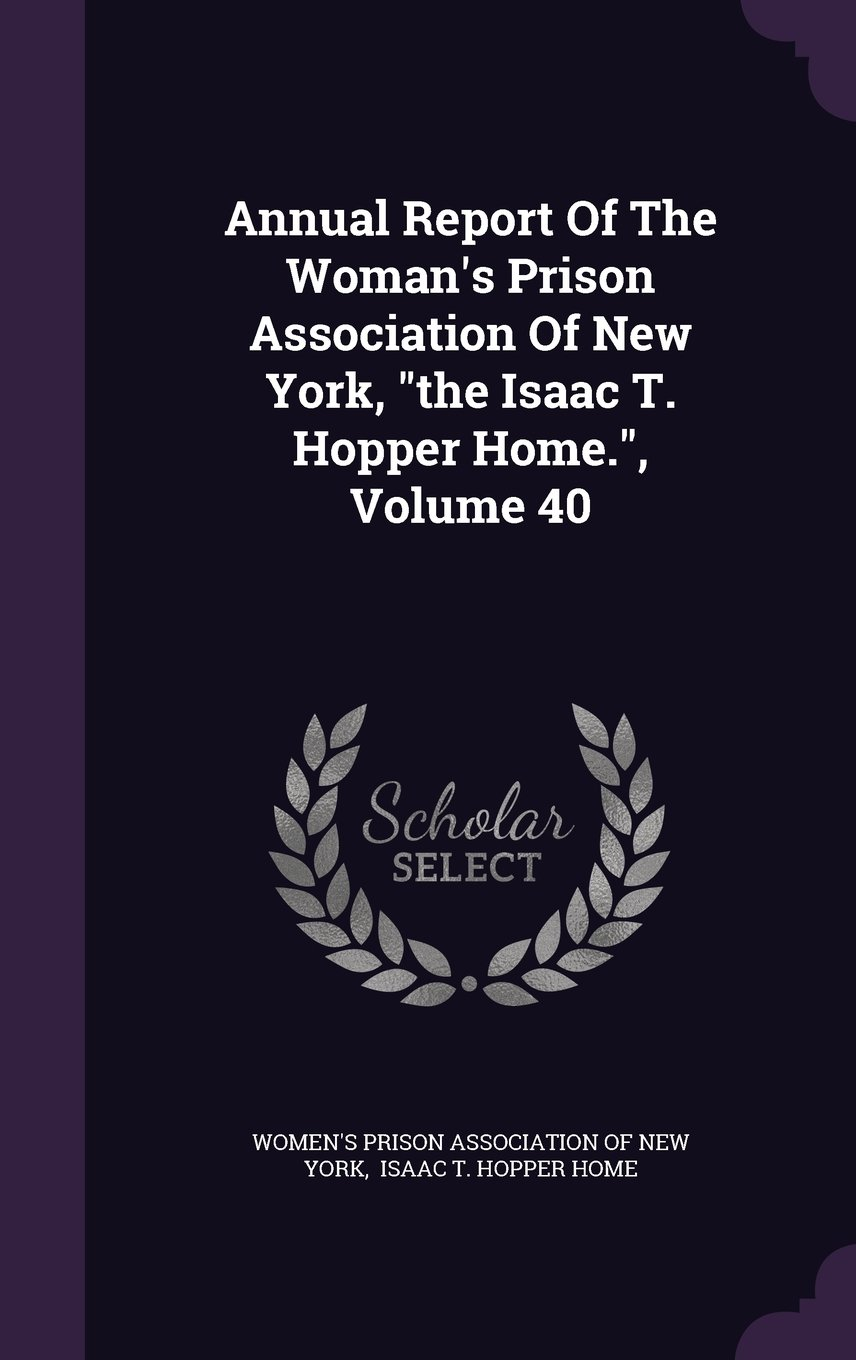 """Annual Report Of The Woman's Prison Association Of New York, """"the Isaac T. Hopper Home."""", Volume 40 pdf"""