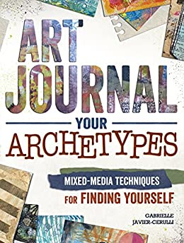 Art Journal Your Archetypes: Mixed Media Techniques for Finding Yourself by [Javier-Cerulli, Gabrielle]