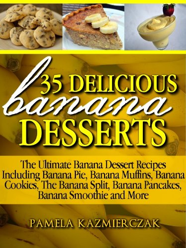 35 Delicious Banana Desserts (Also Includes Banana Comfort Food, Banana Drinks and Banana Cocktails) (The Ultimate Banana Dessert Recipes With Banana Pie, ... Pancakes, Banana Smoothies & More Book 1)