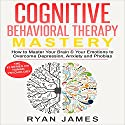 Cognitive Behavioral Therapy Mastery: How to Master Your Brain & Your Emotions to Overcome Depression, Anxiety and Phobias Audiobook by Ryan James Narrated by Miguel Rodriguez