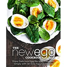 The New Egg Cookbook: Enjoy Delicious Egg Recipes Prepared Simply with an Easy Egg Cookbook