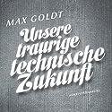 Unsere traurige technische Zukunft Hörbuch von Max Goldt Gesprochen von: Max Goldt