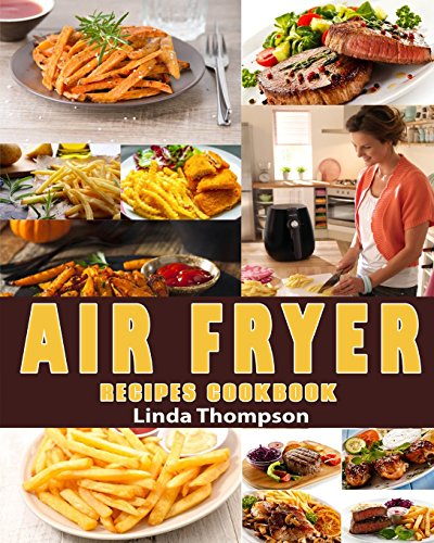 Air Fryer Recipes Cookbook: 365 Days Recipes To Fry, Bake, Grill And Roast With Your Air Fryer by Linda Thompson