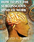 How to Put the Subconscious Mind to Work, David V. Bush, 1612039723
