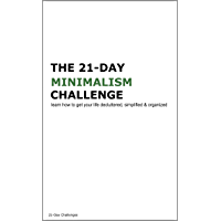 The 21-Day Minimalism Challenge: Learn How to Get Your Life Decluttered, Simplified & Organized (21-Day Challenges Book 1)