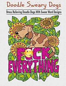 Doodle Sweary Dogs: Adult Coloring Books Featuring Stress Relieving and Hilarious Doodle Dogs with Swear Word Designs- Best Coloring Book Gift For Friends, Family and Loved Ones!