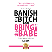 Banish The Bitch And Bring Out The Babe: Find your Mr Right.  The New Rules For Finding Love.