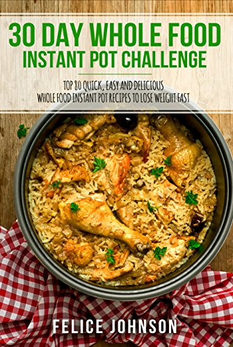 30 Day Whole Food Instant Pot Challenge: Top 80 Quick, Easy and Delicious Whole Food Instant Pot Recipes to Lose Weight Fast by Felice  Johnson