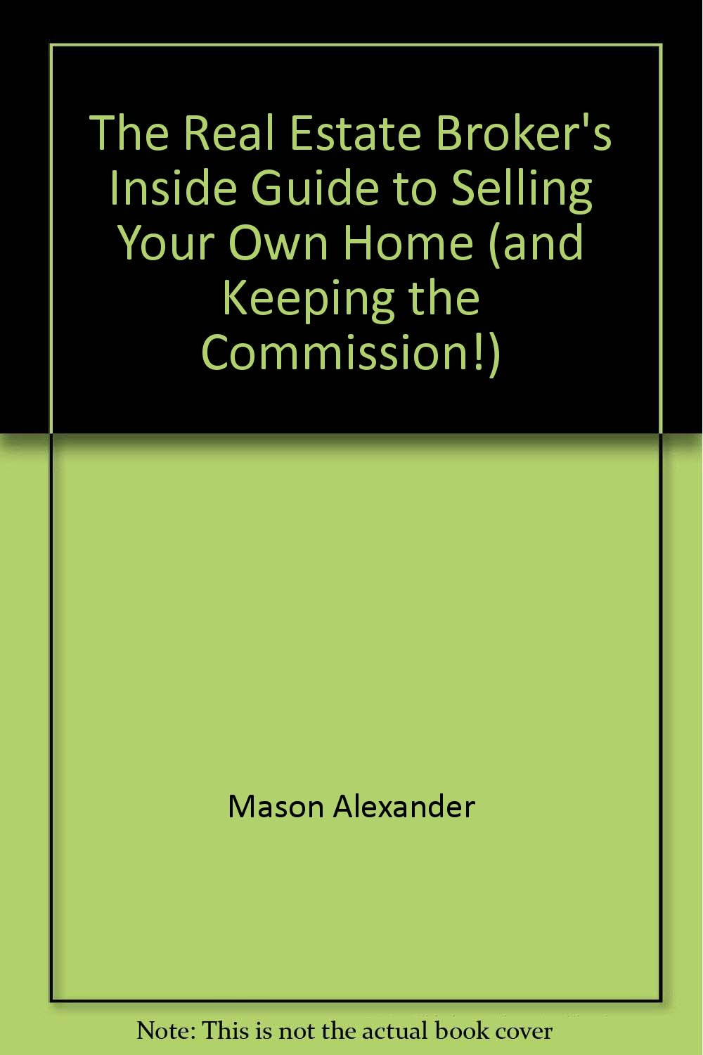 The real estate broker's inside guide to selling your own home (and keeping the commission!)