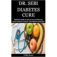 Dr. Sebi Diabetes Cure: A Definitive Guide on How to Cure and Reverse Herpes Diabetes Using Dr. Sebi Alkaline Eating…
