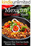 Mexican Slow Cooker Meals: Discover How You Can Easily Prepare Any Mexican Dish