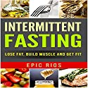 Intermittent Fasting: Lose Fat, Build Muscle and Get Fit Audiobook by Epic Rios Narrated by Drew Straub