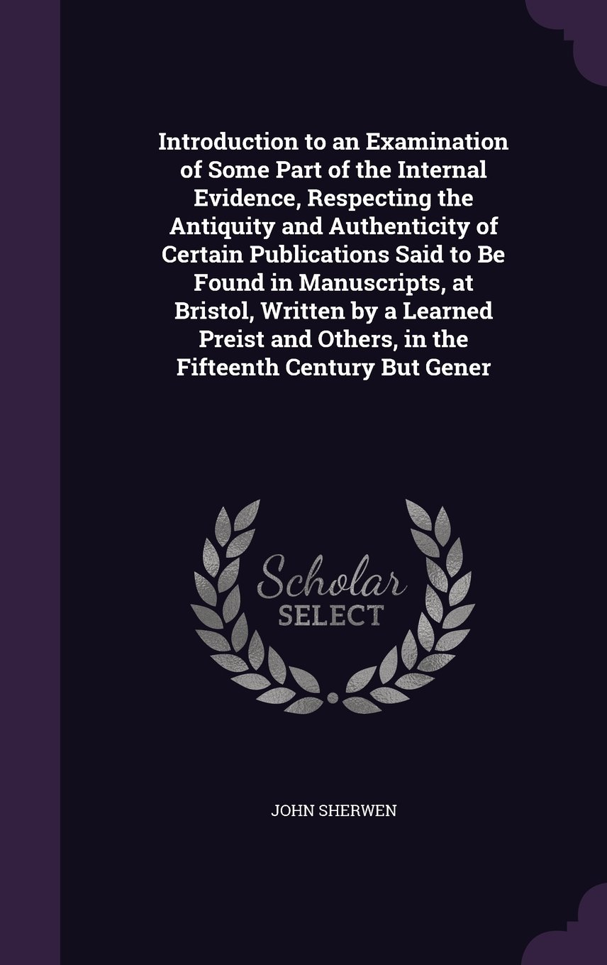 Introduction to an Examination of Some Part of the Internal Evidence, Respecting the Antiquity and Authenticity of Certain Publications Said to Be ... Others, in the Fifteenth Century But Gener pdf