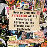 How to Grab the Attention of Art Directors and Editors by the Simple Use of Postcards, Max Scratchmann, 0953730743