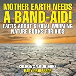 Mother Earth Needs A Band-Aid! Facts About Global Warming - Nature Books for Kids | Childrens Nature Books