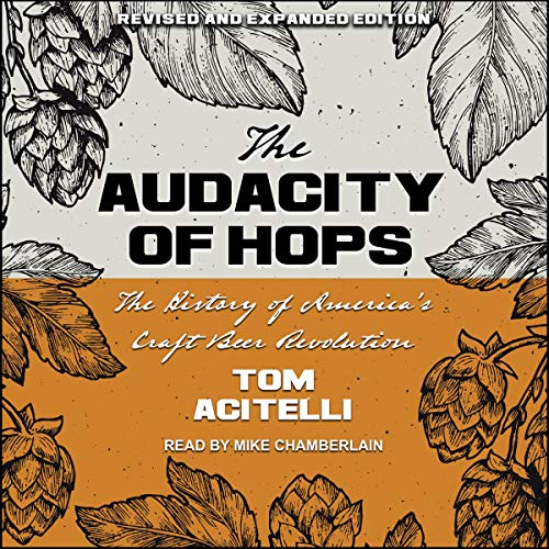 Audacity of Hops: The History of America's Craft Beer Revolution by Tom Acitelli, Tony Magee - foreword