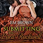 Submitting to Lord Rockwell: Chateau Debauchery, Book 2 | Em Brown