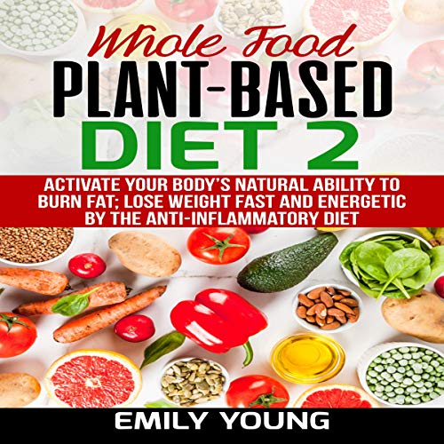 Whole Food Plant-Based Diet 2: Activate Your Body's Natural Ability to Burn Fat; Lose Weight Fast and Energetic by the Anti-Inflammatory Diet