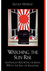 Watching the Sun Rise: Australian Reporting of Japan, 1931 to the Fall of Singapore Hardcover