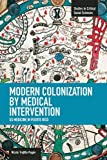 Modern Colonization by Medical Intervention: U.S. Medicine in Puerto Rico (Studies in Critical Social Sciences)