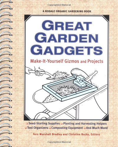 Great Garden Gadgets: Make it Yourself and Projects: Planting and Harvesting Helpers, Seed-Starting Supplies, Tool Orgainzers, Composting Equipment, and Much More! by Rodale Books