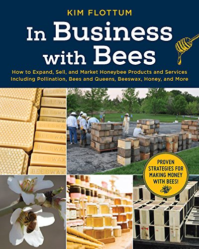 In Business with Bees: How to Expand, Sell, and Market Honeybee Products and Services including Pollination, Bees and Queens, Beeswax, Honey and More