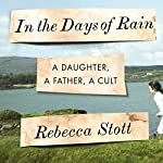 In the Days of Rain: A Daughter, a Father, a Cult | Rebecca Stott