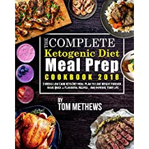 The Complete Ketogenic Diet Meal Prep Cookbook 2018: 3 Weeks Low Carb Keto Diet Meal Plan to Lose Weight Forever, Have Quick & Flavorful Recipes, And Improve Your Life (Easy Delicious Keto Recipes)