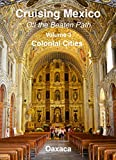 Cruising Mexico - Colonial Cities - Oaxaca - Off the Beaten Path, Volume 3