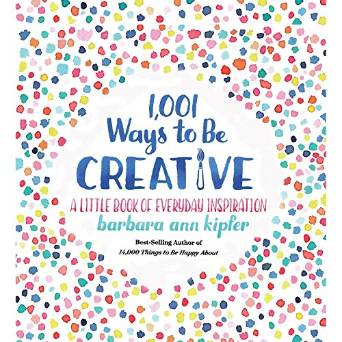 1,001 Ways to Be Creative: A Little Book of Everyday - Ways Creative