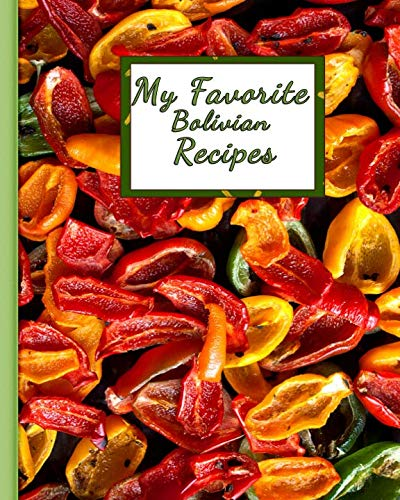 My Favorite Bolivian Recipes: 150 Pages To Keep the Best Recipes Ever! by Yum Treats Press