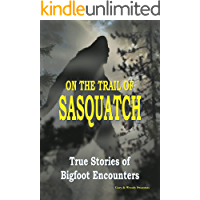 ON THE TRAIL OF SASQUATCH: True Stories of Bigfoot Encounters