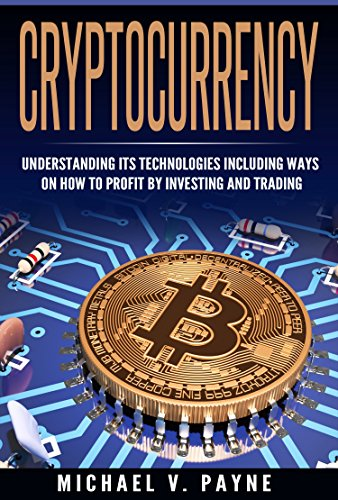 Cryptocurrency: Understanding Its Technologies Including Ways on How to Profit by Investing and Trading (Bitcoin, Ethereum, Blockchain, Digital Money, Bitcoin for Beginners)