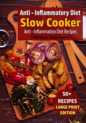 Anti - Inflammatory Diet - Slow Cooker: Anti - Inflammation Diet Recipes (Slow Cooker - Large Print Book 5) by Cindy Myers, Recipe Junkies