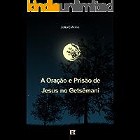 A Oração e Prisão de Jesus no Getsêmani, por João Calvino: O Segundo de uma Série de 8 Sermões sobre a Paixão de Cristo