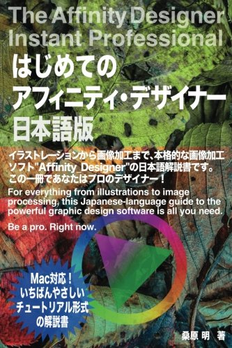 The Affinity Designer Instant Professional: For everything from illustrations to image processing, this Japanese-language guide to the powerful ... need. Be a pro. Right now. (Japanese Edition) by CreateSpace Independent Publishing Platform